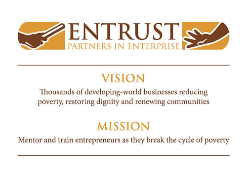 ENTRUST: Partners in Enterprise | Vision: Thousands of developing-world businesses reducing poverty, restoring dignity and renewing communities. Mission: Mentor and train entrepreneurs as they break the cycle of poverty.